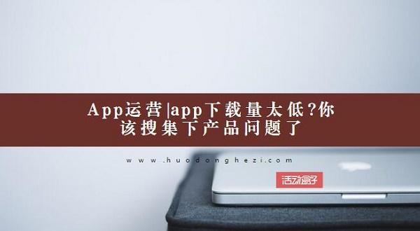App运营|app下载量太低?你该搜集下产品问题了